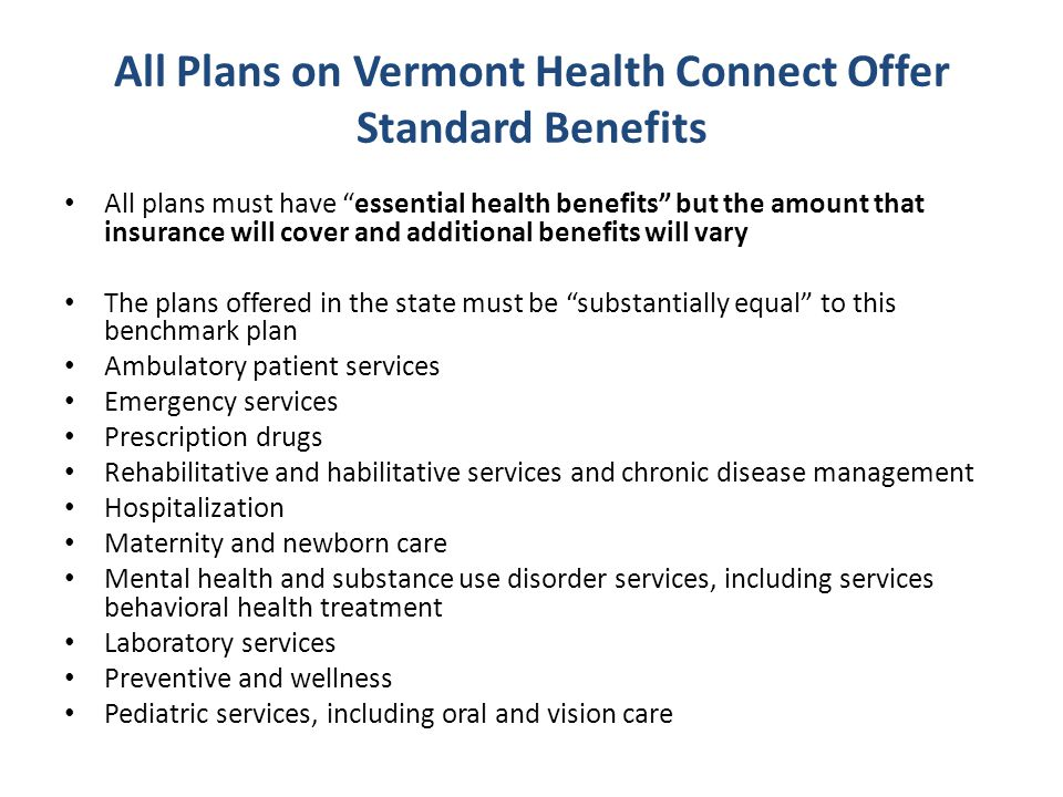 All Plans on Vermont Health Connect Offer Standard Benefits All plans must have essential health benefits but the amount that insurance will cover and additional benefits will vary The plans offered in the state must be substantially equal to this benchmark plan Ambulatory patient services Emergency services Prescription drugs Rehabilitative and habilitative services and chronic disease management Hospitalization Maternity and newborn care Mental health and substance use disorder services, including services behavioral health treatment Laboratory services Preventive and wellness Pediatric services, including oral and vision care