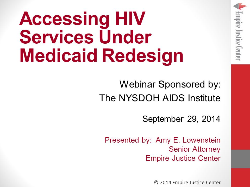 Accessing HIV Services Under Medicaid Redesign September 29, 2014 Presented by: Amy E.