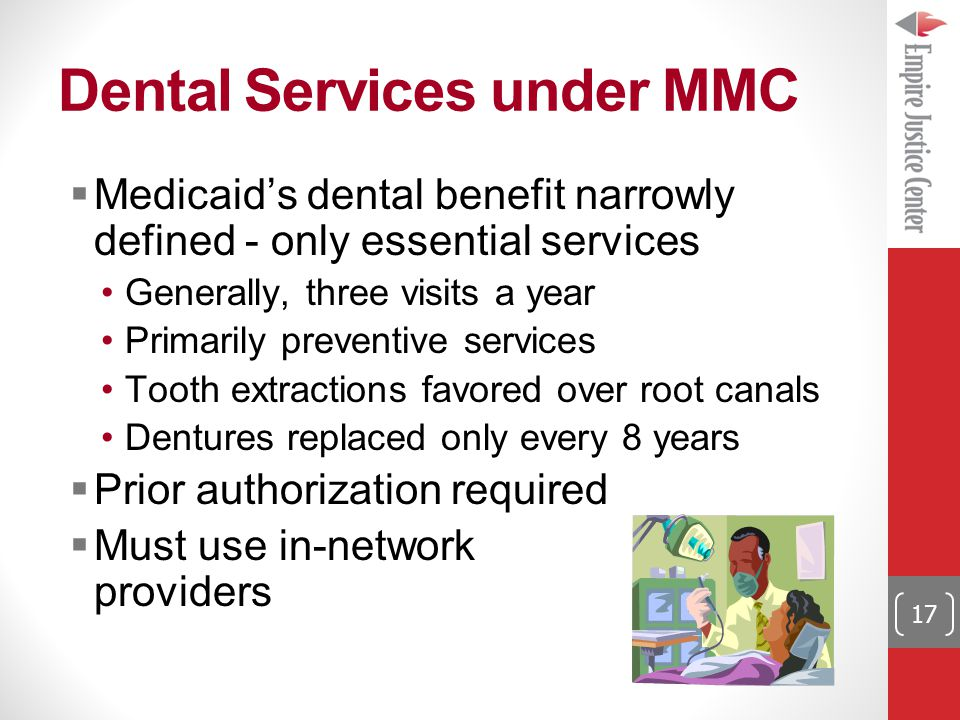 Dental Services under MMC  Medicaid's dental benefit narrowly defined - only essential services Generally, three visits a year Primarily preventive services Tooth extractions favored over root canals Dentures replaced only every 8 years  Prior authorization required  Must use in-network providers 17