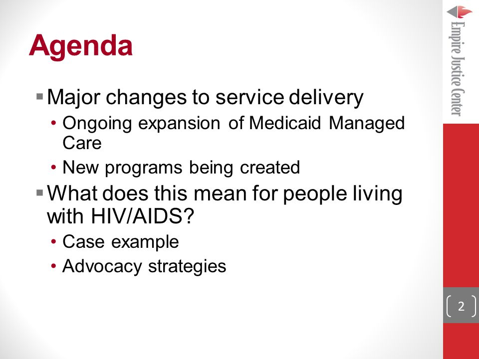 Agenda  Major changes to service delivery Ongoing expansion of Medicaid Managed Care New programs being created  What does this mean for people living with HIV/AIDS.