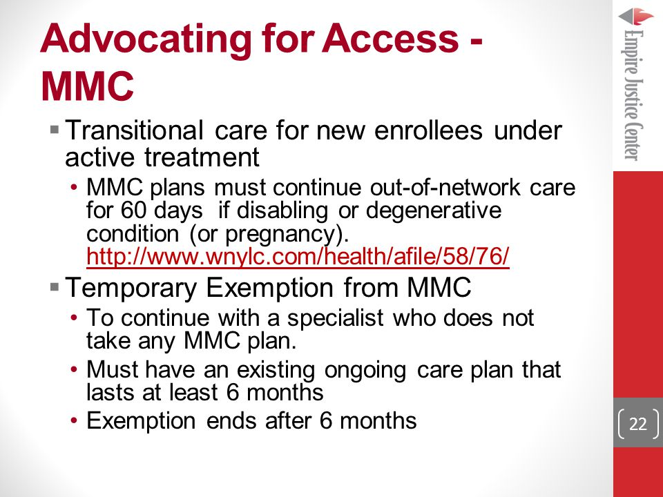 Advocating for Access - MMC  Transitional care for new enrollees under active treatment MMC plans must continue out-of-network care for 60 days if disabling or degenerative condition (or pregnancy).