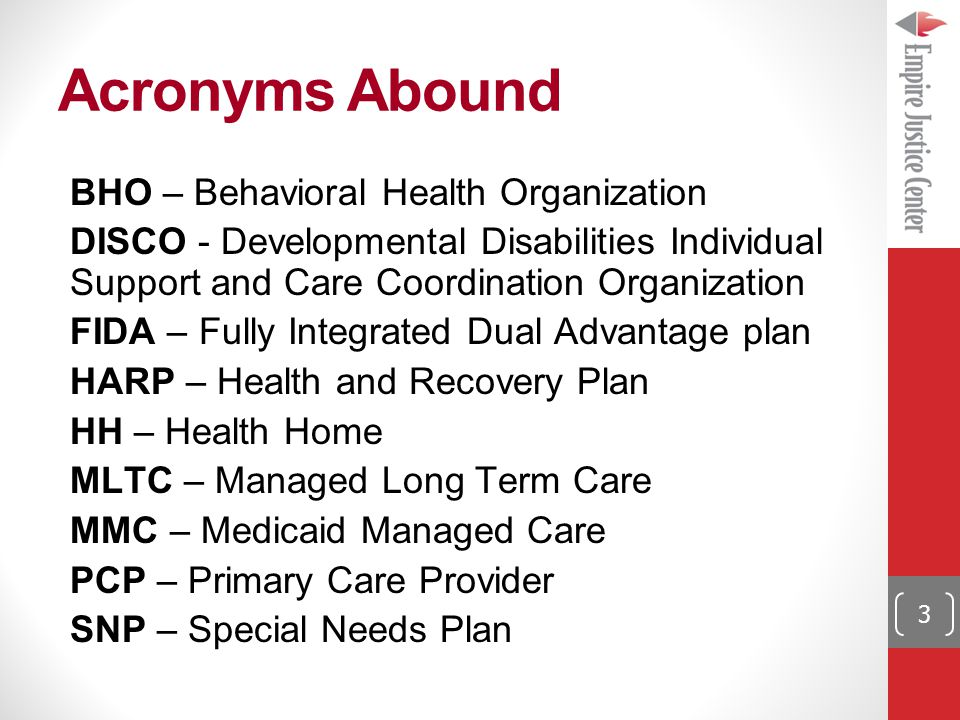Acronyms Abound 3 BHO – Behavioral Health Organization DISCO - Developmental Disabilities Individual Support and Care Coordination Organization FIDA – Fully Integrated Dual Advantage plan HARP – Health and Recovery Plan HH – Health Home MLTC – Managed Long Term Care MMC – Medicaid Managed Care PCP – Primary Care Provider SNP – Special Needs Plan