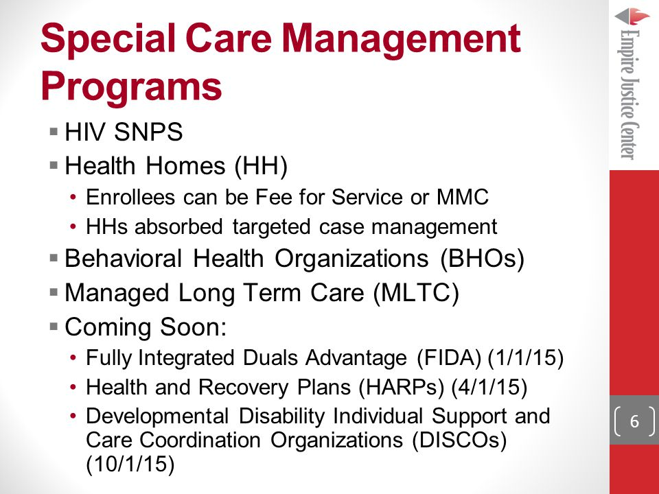 Special Care Management Programs 6  HIV SNPS  Health Homes (HH) Enrollees can be Fee for Service or MMC HHs absorbed targeted case management  Behavioral Health Organizations (BHOs)  Managed Long Term Care (MLTC)  Coming Soon: Fully Integrated Duals Advantage (FIDA) (1/1/15) Health and Recovery Plans (HARPs) (4/1/15) Developmental Disability Individual Support and Care Coordination Organizations (DISCOs) (10/1/15)