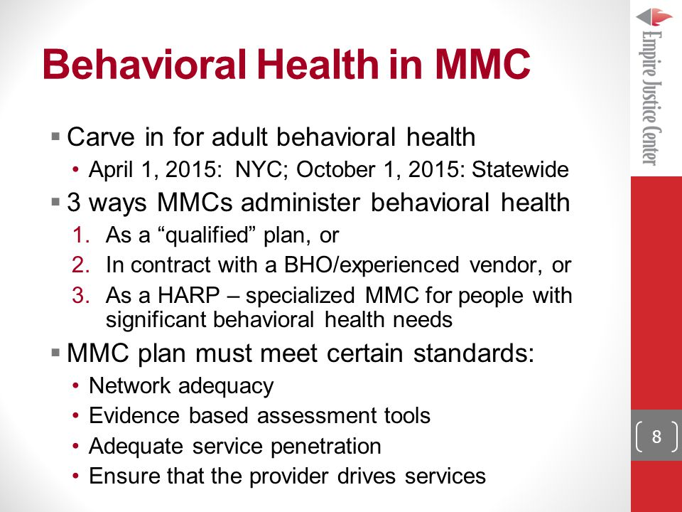 Behavioral Health in MMC 8  Carve in for adult behavioral health April 1, 2015: NYC; October 1, 2015: Statewide  3 ways MMCs administer behavioral health 1.As a qualified plan, or 2.In contract with a BHO/experienced vendor, or 3.As a HARP – specialized MMC for people with significant behavioral health needs  MMC plan must meet certain standards: Network adequacy Evidence based assessment tools Adequate service penetration Ensure that the provider drives services