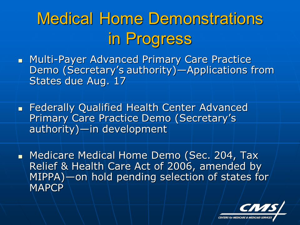 Medical Home Demonstrations in Progress Multi-Payer Advanced Primary Care Practice Demo (Secretary's authority)—Applications from States due Aug.