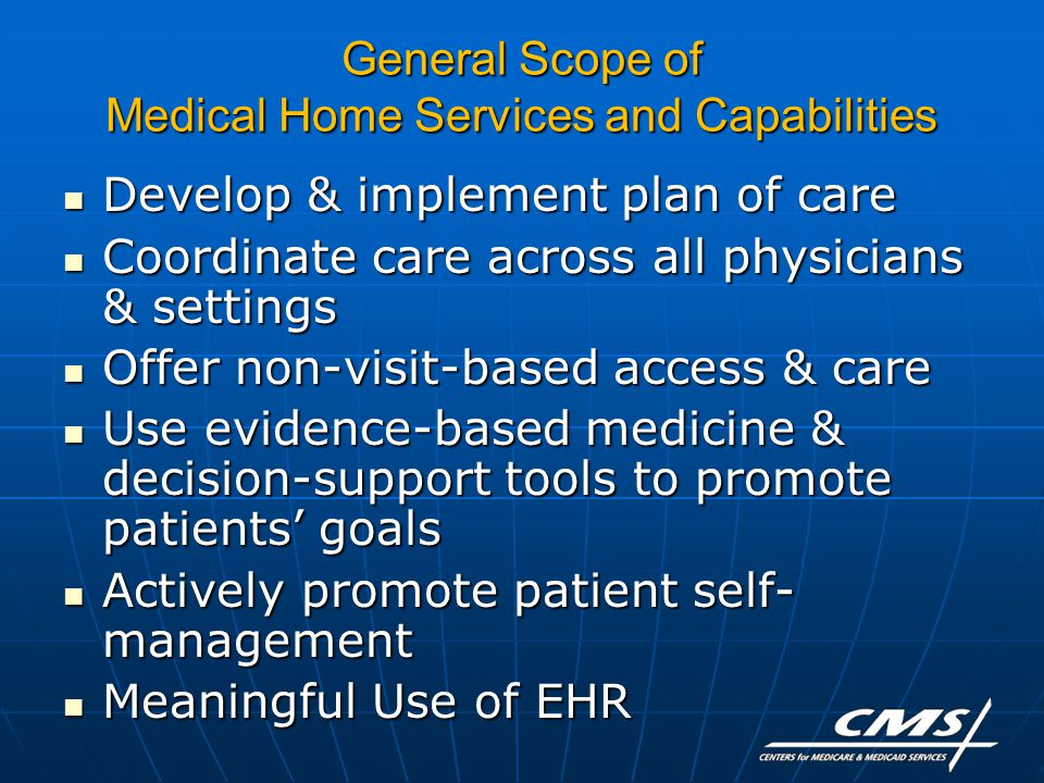 General Scope of Medical Home Services and Capabilities Develop & implement plan of care Develop & implement plan of care Coordinate care across all physicians & settings Coordinate care across all physicians & settings Offer non-visit-based access & care Offer non-visit-based access & care Use evidence-based medicine & decision-support tools to promote patients' goals Use evidence-based medicine & decision-support tools to promote patients' goals Actively promote patient self- management Actively promote patient self- management Meaningful Use of EHR Meaningful Use of EHR