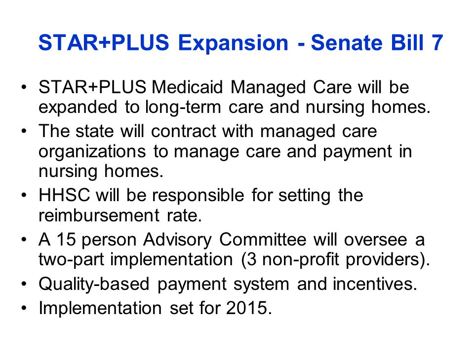 STAR+PLUS Expansion - Senate Bill 7 STAR+PLUS Medicaid Managed Care will be expanded to long-term care and nursing homes.STAR+PLUS Medicaid Managed Care will be expanded to long-term care and nursing homes.