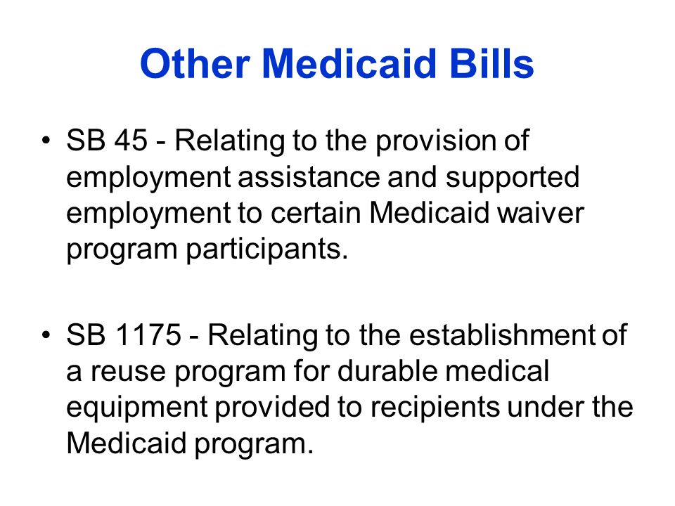 Other Medicaid Bills SB 45 - Relating to the provision of employment assistance and supported employment to certain Medicaid waiver program participants.