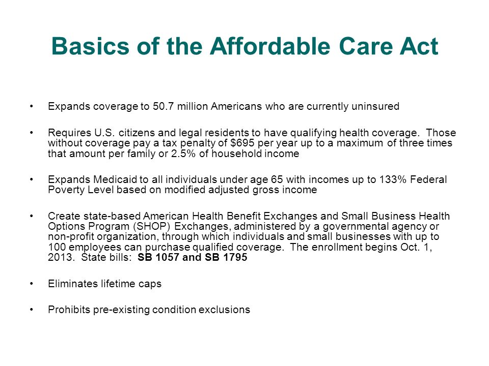 Basics of the Affordable Care Act Expands coverage to 50.7 million Americans who are currently uninsured Requires U.S.