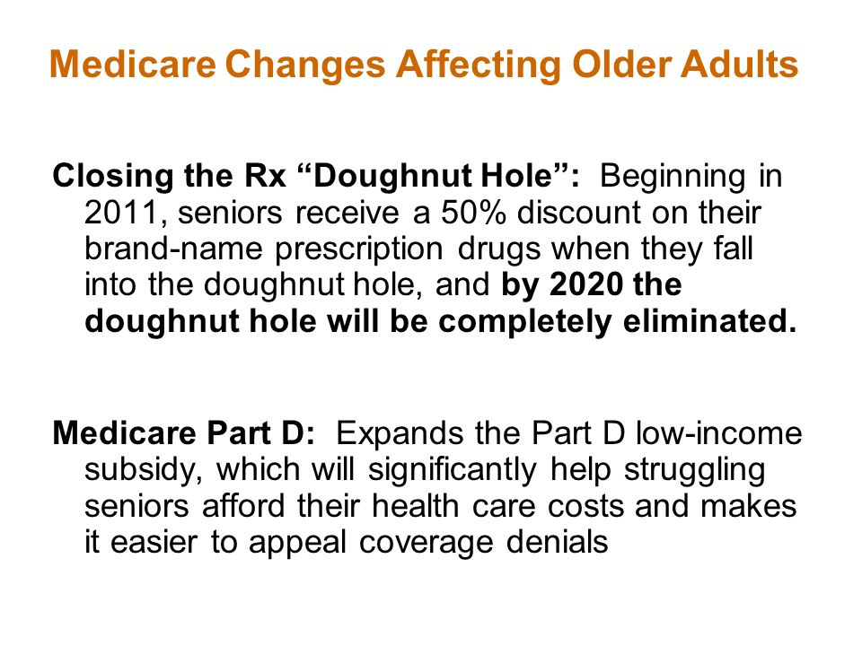 Closing the Rx Doughnut Hole : Beginning in 2011, seniors receive a 50% discount on their brand-name prescription drugs when they fall into the doughnut hole, and by 2020 the doughnut hole will be completely eliminated.