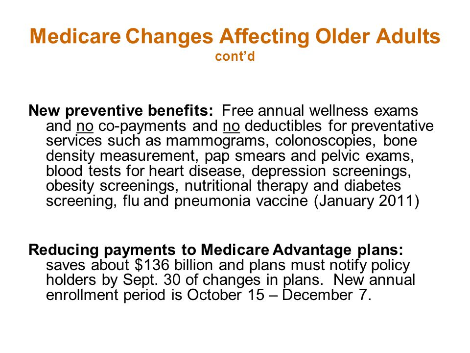 Medicare Changes Affecting Older Adults cont'd New preventive benefits: Free annual wellness exams and no co-payments and no deductibles for preventative services such as mammograms, colonoscopies, bone density measurement, pap smears and pelvic exams, blood tests for heart disease, depression screenings, obesity screenings, nutritional therapy and diabetes screening, flu and pneumonia vaccine (January 2011) Reducing payments to Medicare Advantage plans: saves about $136 billion and plans must notify policy holders by Sept.