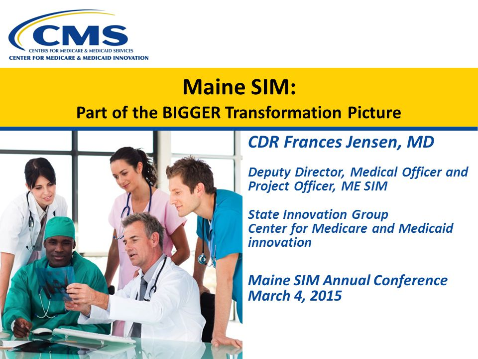 Maine SIM: Part of the BIGGER Transformation Picture CDR Frances Jensen, MD Deputy Director, Medical Officer and Project Officer, ME SIM State Innovation Group Center for Medicare and Medicaid innovation Maine SIM Annual Conference March 4, 2015