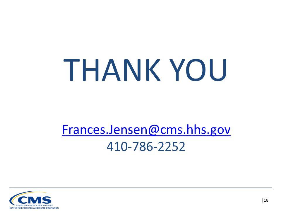 |18 THANK YOU Frances.Jensen@cms.hhs.gov 410-786-2252 Frances.Jensen@cms.hhs.gov