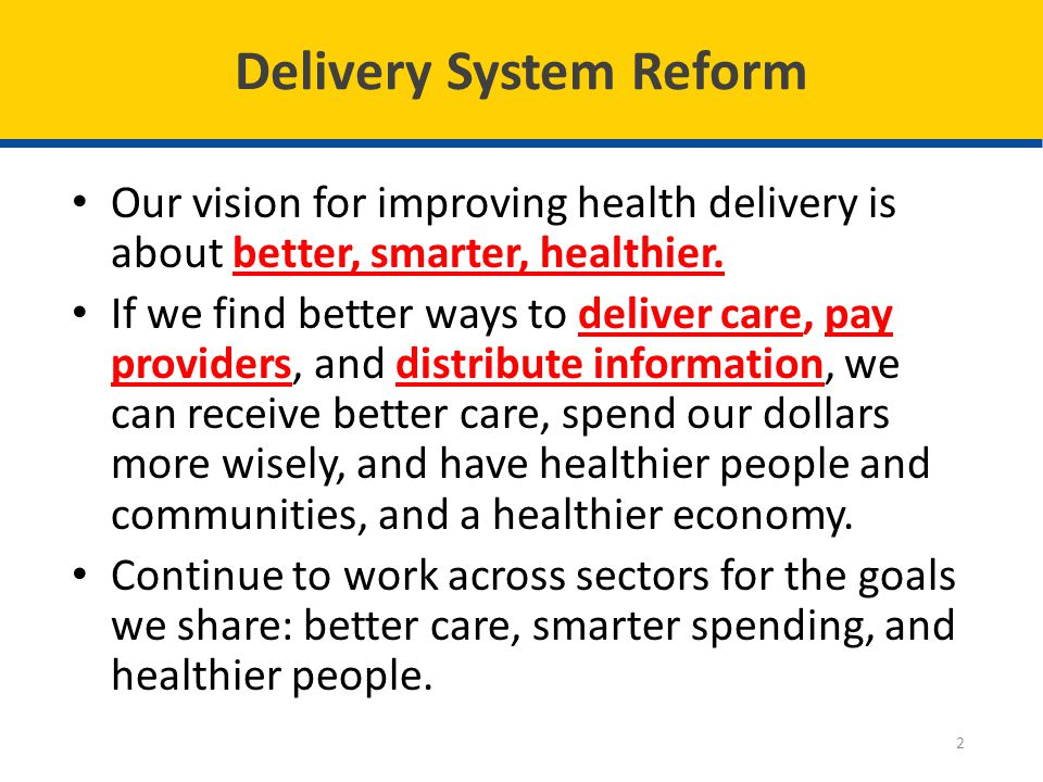 Delivery System Reform Our vision for improving health delivery is about better, smarter, healthier.