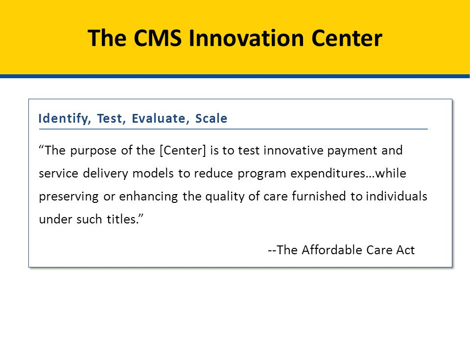 The purpose of the [Center] is to test innovative payment and service delivery models to reduce program expenditures…while preserving or enhancing the quality of care furnished to individuals under such titles. - The Affordable Care Act The CMS Innovation Center The purpose of the [Center] is to test innovative payment and service delivery models to reduce program expenditures…while preserving or enhancing the quality of care furnished to individuals under such titles. --The Affordable Care Act The purpose of the [Center] is to test innovative payment and service delivery models to reduce program expenditures…while preserving or enhancing the quality of care furnished to individuals under such titles. --The Affordable Care Act Identify, Test, Evaluate, Scale