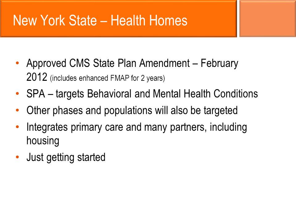 New York State – Health Homes Approved CMS State Plan Amendment – February 2012 (includes enhanced FMAP for 2 years) SPA – targets Behavioral and Ment