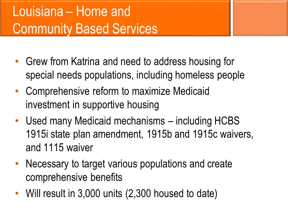 Louisiana – Home and Community Based Services Grew from Katrina and need to address housing for special needs populations, including homeless people Comprehensive reform to maximize Medicaid investment in supportive housing Used many Medicaid mechanisms – including HCBS 1915i state plan amendment, 1915b and 1915c waivers, and 1115 waiver Necessary to target various populations and create comprehensive benefits Will result in 3,000 units (2,300 housed to date)