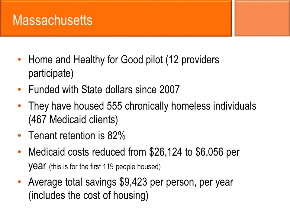 Massachusetts Home and Healthy for Good pilot (12 providers participate) Funded with State dollars since 2007 They have housed 555 chronically homeles