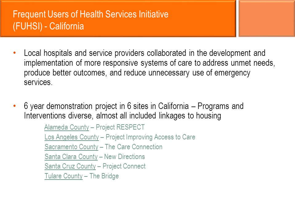 Frequent Users of Health Services Initiative (FUHSI) - California Local hospitals and service providers collaborated in the development and implementation of more responsive systems of care to address unmet needs, produce better outcomes, and reduce unnecessary use of emergency services.
