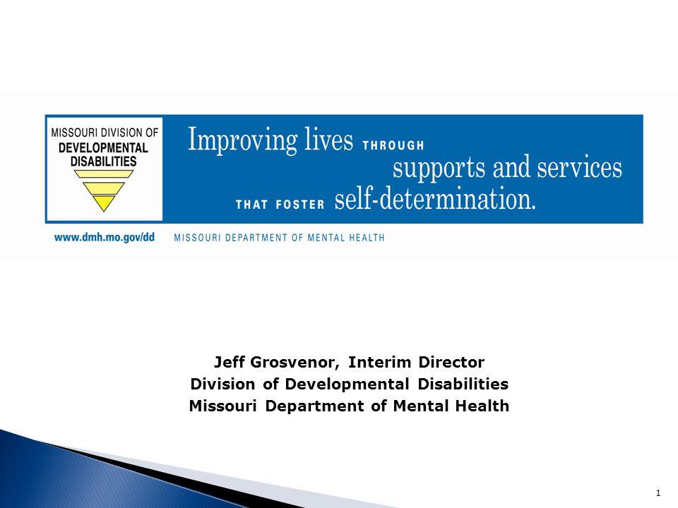Jeff Grosvenor, Interim Director Division of Developmental Disabilities Missouri Department of Mental Health 1