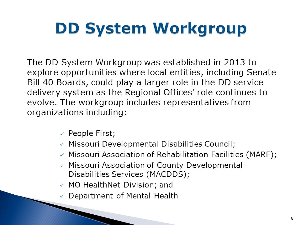 The DD System Workgroup was established in 2013 to explore opportunities where local entities, including Senate Bill 40 Boards, could play a larger role in the DD service delivery system as the Regional Offices' role continues to evolve.