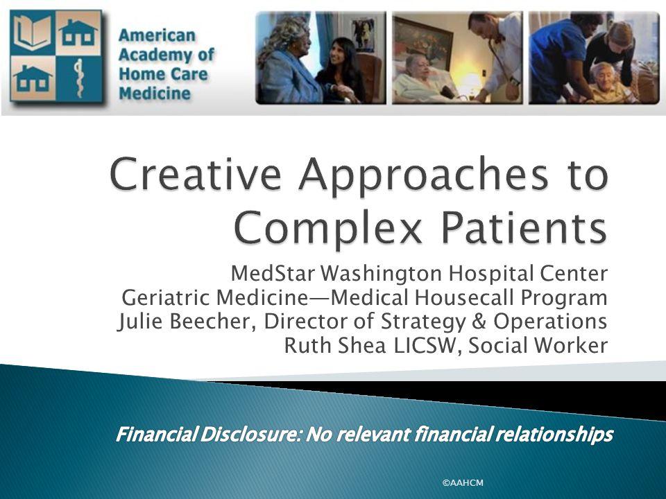 MedStar Washington Hospital Center Geriatric Medicine—Medical Housecall Program Julie Beecher, Director of Strategy & Operations Ruth Shea LICSW, Social Worker ©AAHCM
