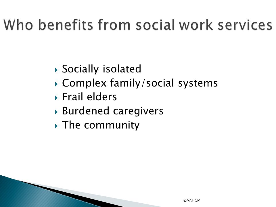 Who benefits from social work services  Socially isolated  Complex family/social systems  Frail elders  Burdened caregivers  The community