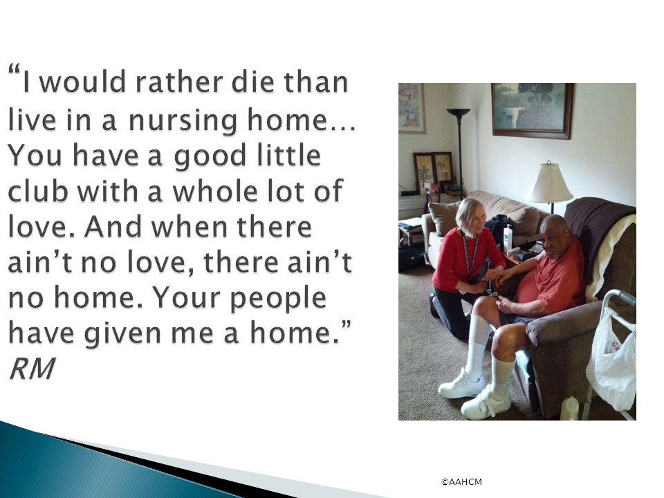 I would rather die than live in a nursing home… You have a good little club with a whole lot of love.