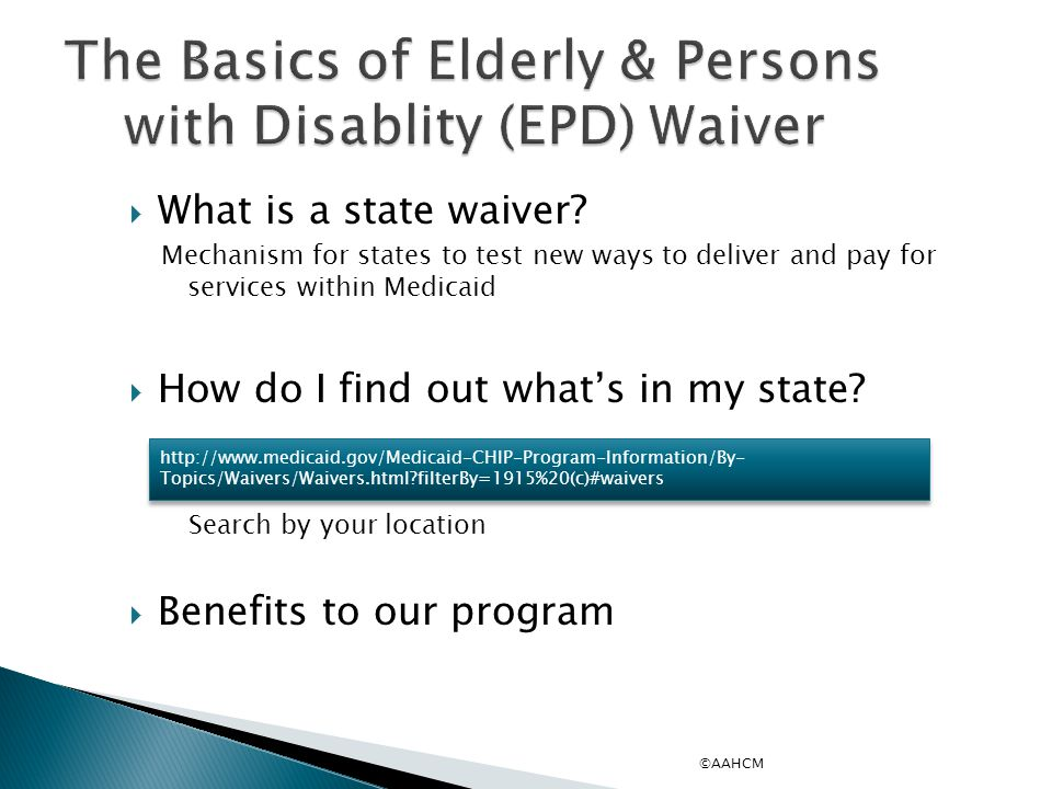 ©AAHCM The Basics of Elderly & Persons with Disablity (EPD) Waiver  What is a state waiver.