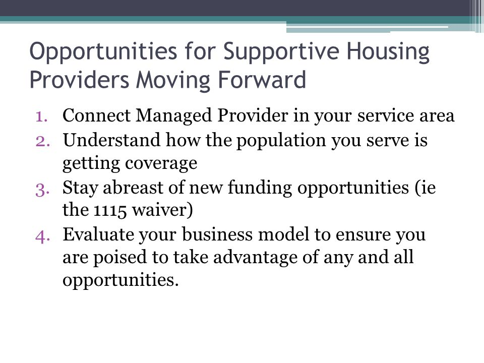 Opportunities for Supportive Housing Providers Moving Forward 1.Connect Managed Provider in your service area 2.Understand how the population you serve is getting coverage 3.Stay abreast of new funding opportunities (ie the 1115 waiver) 4.Evaluate your business model to ensure you are poised to take advantage of any and all opportunities.