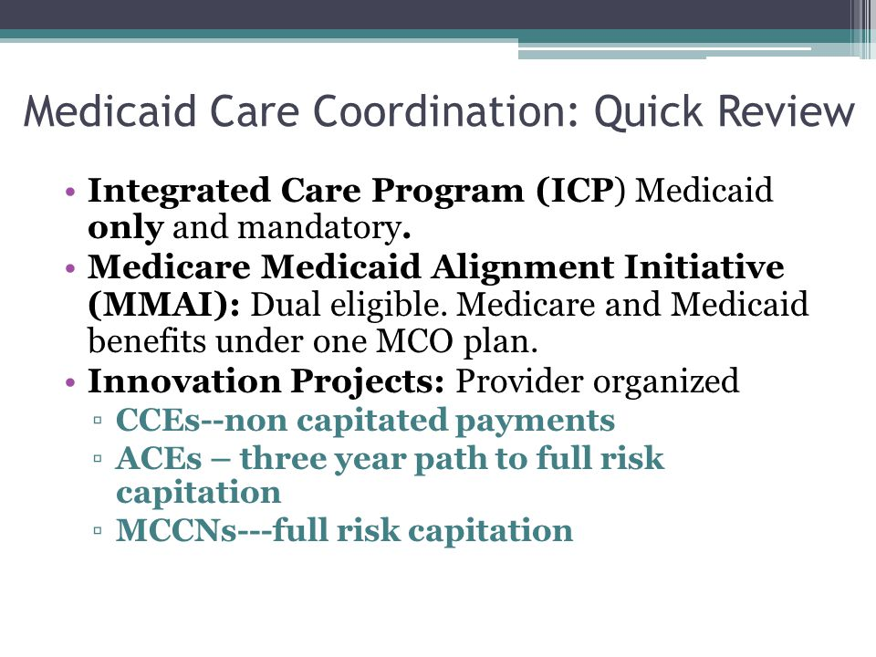 WhoWhatWhen Managed Care Organizations ACA adults, Family Health Plans (FamilyCare, All Kids, Moms & Babies) Includes: PCP, Care Coordination, Some extra benefits Reimbursement: Capitated Payments Management and Enrollment: MCO, Mandatory Regions On-going Accountable Care Entities ACA adults, Family Health Plans (FamilyCare, AllKids, Moms & Babies) Includes: PCP, Care Coordination, Reimbursement: 3 year path to capitated payments Management and Enrollment: Provider Organized, Voluntary 2014 Care Coordination Innovation Projects CCEs & MCCNs SPD (AABD) Medicaid: CCEs MCCNs Children with Complex Medical Needs: CCEs ACA adults: CountyCare Includes: PCP, Care Coordination, Some incorporate social services and housing, must link with behavioral health services Reimbursement: CCEs-FFS payments MCCNs-Capitated Payments Management and Enrollment: Provider Organized, Voluntary CountyCare started 2012 – evolving to MCCN CCEs 2013 -on MMAI: Medicare/Medicaid Alignment Initiative SPD (AABD) Medicaid and Medicare Parts A and B No spend-down Includes: PCP, Consumer Choice Options, Care Coordination, Reimbursement: Capitated Payments Management and Enrollment: MCOs, Semi-Mandatory (opt-out) Started 2014 Transition: 60 days from letter to enroll, 180 day transition period to in-network providers, can change plans monthly unless receiving LTSS (locked in) Integrated Care Program SPD (AABD) Medicaid Only +Waiver Programs No Medicare No spend-down Includes: PCP, Consumer Choice Options, Care Coordination Reimbursement: Capitated Payments Management and Enrollment: MCOs Mandatory Started 2011 Rollout in Chicago 2014 Transition:60 days from initial letter to enroll, Can switch plans first 90 days, after 90 days locked in 12 months, 90 day transition to in-network providers