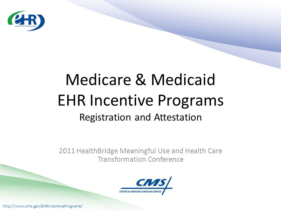 http://www.cms.gov/EHRIncentivePrograms/ 2011 HealthBridge Meaningful Use and Health Care Transformation Conference Medicare & Medicaid EHR Incentive Programs Registration and Attestation
