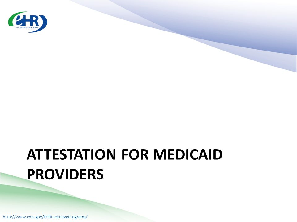 http://www.cms.gov/EHRIncentivePrograms/ ATTESTATION FOR MEDICAID PROVIDERS