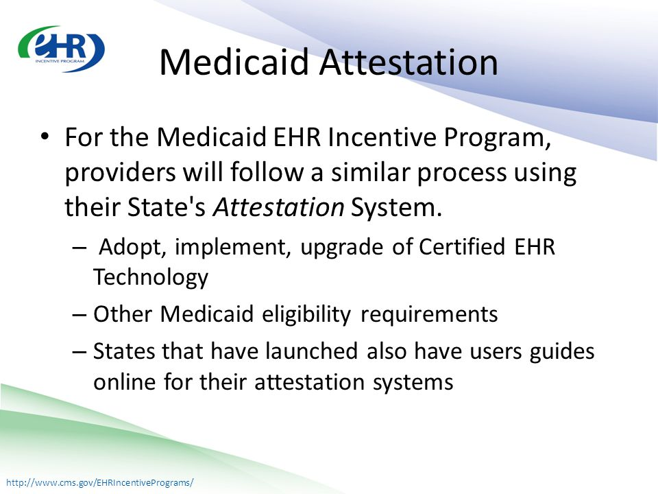 http://www.cms.gov/EHRIncentivePrograms/ Medicaid Attestation For the Medicaid EHR Incentive Program, providers will follow a similar process using their State s Attestation System.