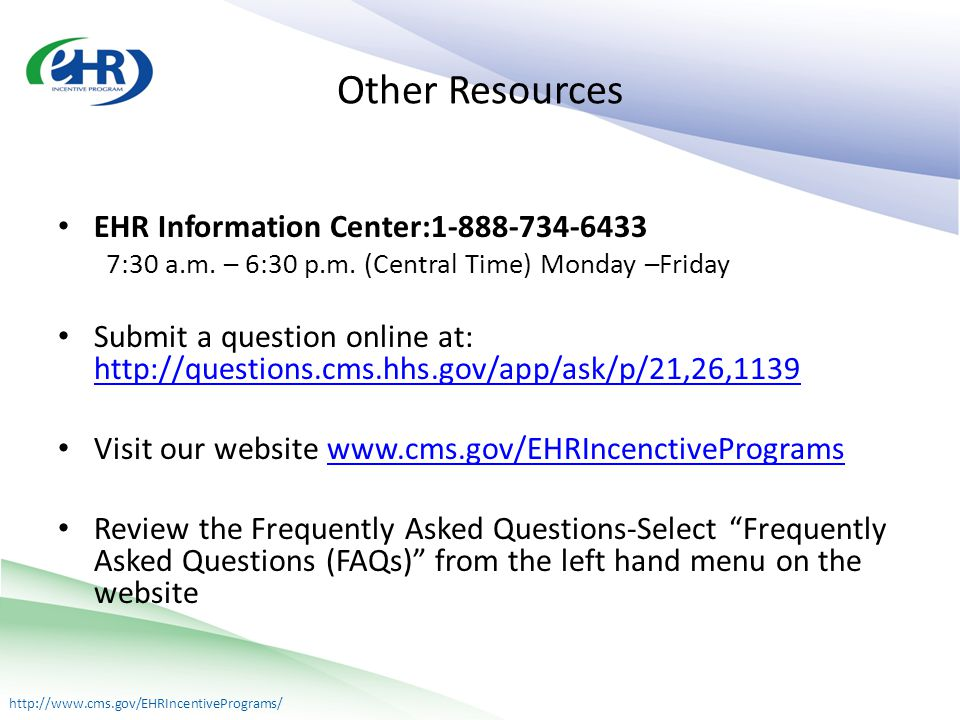 http://www.cms.gov/EHRIncentivePrograms/ Other Resources EHR Information Center:1-888-734-6433 7:30 a.m.
