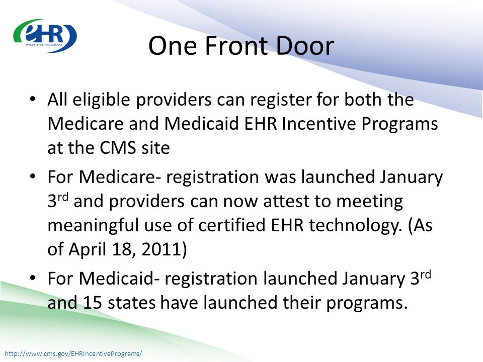 http://www.cms.gov/EHRIncentivePrograms/ One Front Door All eligible providers can register for both the Medicare and Medicaid EHR Incentive Programs at the CMS site For Medicare- registration was launched January 3 rd and providers can now attest to meeting meaningful use of certified EHR technology.