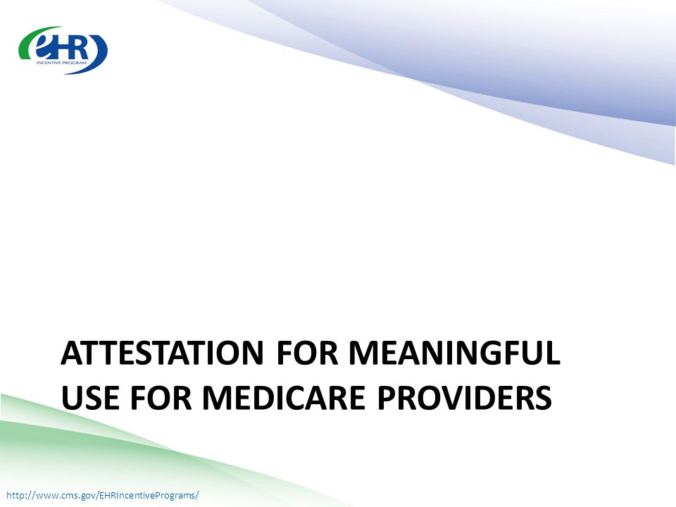 http://www.cms.gov/EHRIncentivePrograms/ ATTESTATION FOR MEANINGFUL USE FOR MEDICARE PROVIDERS