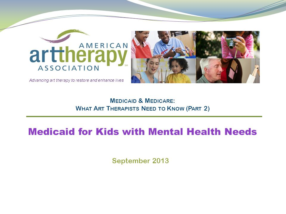 M EDICAID & M EDICARE : W HAT A RT T HERAPISTS N EED TO K NOW (P ART 2) Medicaid for Kids with Mental Health Needs Advancing art therapy to restore and enhance lives September 2013