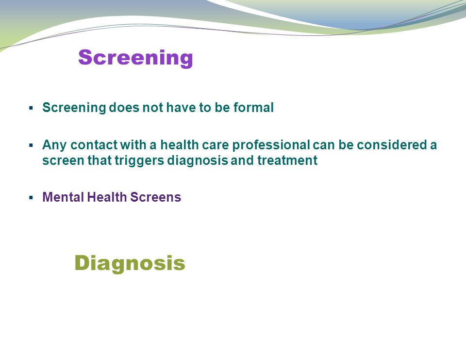 Screening  Screening does not have to be formal  Any contact with a health care professional can be considered a screen that triggers diagnosis and treatment  Mental Health Screens Diagnosis