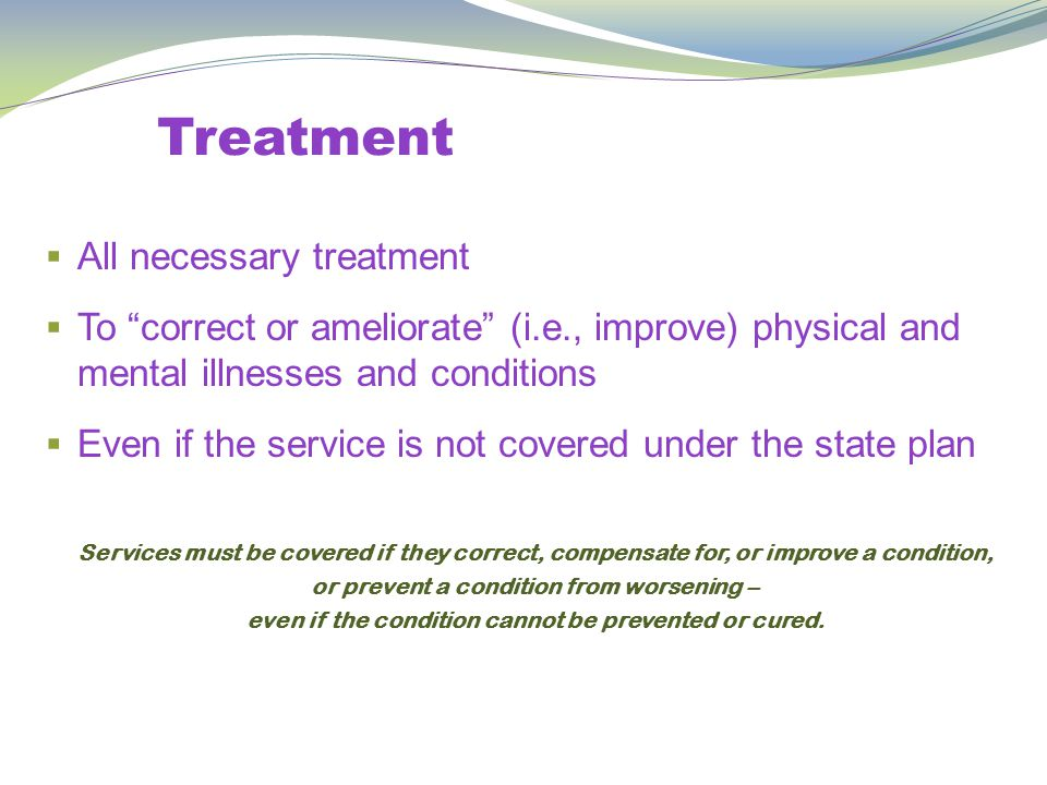 Treatment  All necessary treatment  To correct or ameliorate (i.e., improve) physical and mental illnesses and conditions  Even if the service is not covered under the state plan Services must be covered if they correct, compensate for, or improve a condition, or prevent a condition from worsening – even if the condition cannot be prevented or cured.
