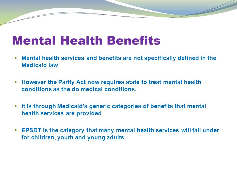 Mental Health Benefits  Mental health services and benefits are not specifically defined in the Medicaid law  However the Parity Act now requires state to treat mental health conditions as the do medical conditions.