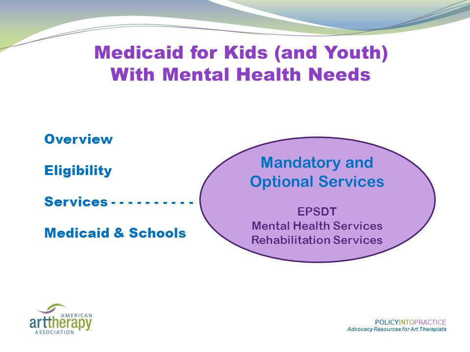 POLICYINTOPRACTICE Advocacy Resources for Art Therapists Medicaid for Kids (and Youth) With Mental Health Needs Overview Eligibility Services - - - - - - - - - - Medicaid & Schools Mandatory and Optional Services EPSDT Mental Health Services Rehabilitation Services