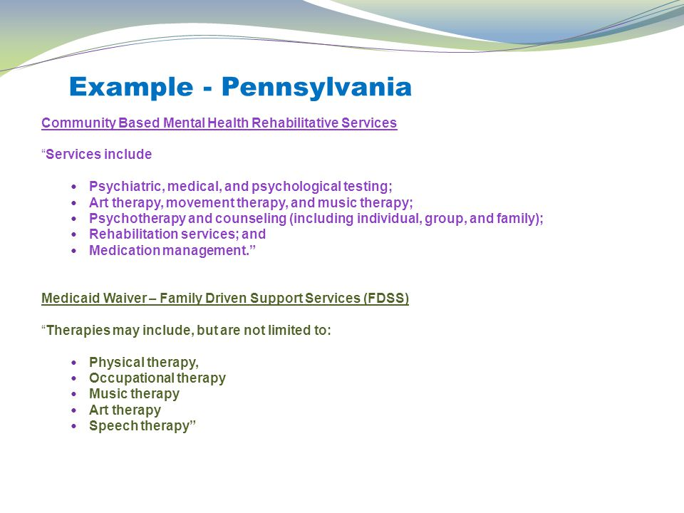 Example - Pennsylvania Community Based Mental Health Rehabilitative Services Services include Psychiatric, medical, and psychological testing; Art therapy, movement therapy, and music therapy; Psychotherapy and counseling (including individual, group, and family); Rehabilitation services; and Medication management. Medicaid Waiver – Family Driven Support Services (FDSS) Therapies may include, but are not limited to: Physical therapy, Occupational therapy Music therapy Art therapy Speech therapy