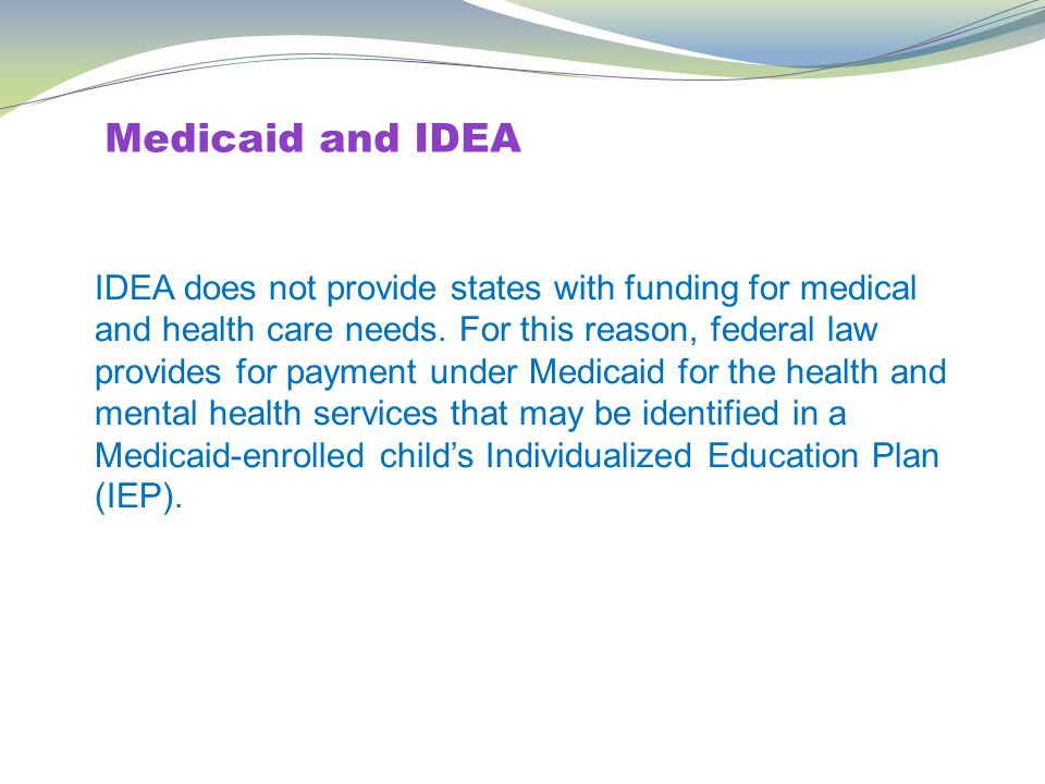 Medicaid and IDEA IDEA does not provide states with funding for medical and health care needs.