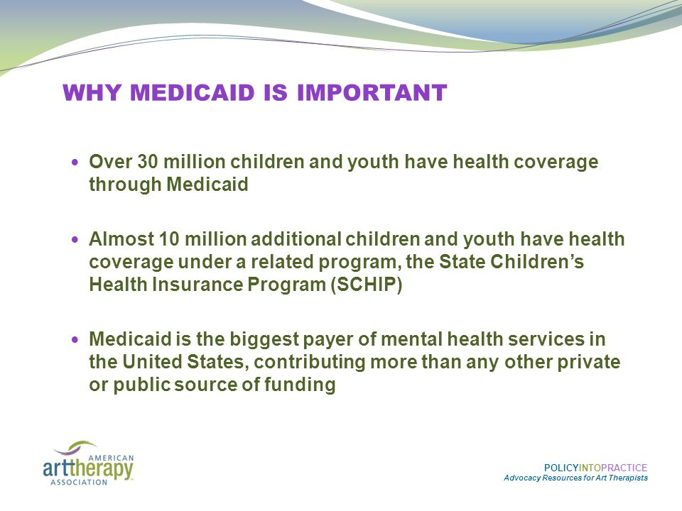 MEDICAID BASICS  Federal/State: Medicaid is jointly funded and administered by the federal government and the states – each state, working within federal guidelines, creates their own state Medicaid plan  Eligibility: States have to provide Medicaid to specific groups of eligible children and youth  Services: State Medicaid programs must cover some services – there are also optional services they can choose to cover.