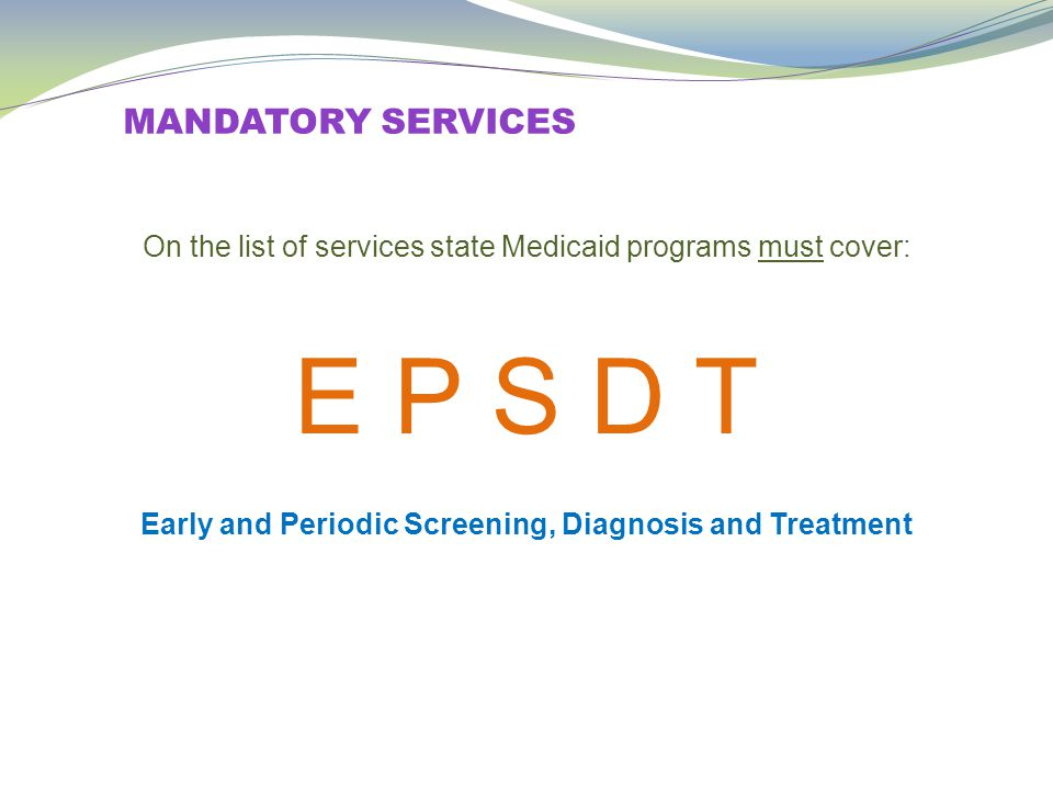 MANDATORY SERVICES On the list of services state Medicaid programs must cover: E P S D T Early and Periodic Screening, Diagnosis and Treatment