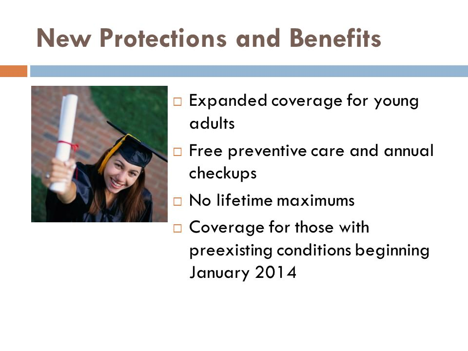 New Protections and Benefits  Expanded coverage for young adults  Free preventive care and annual checkups  No lifetime maximums  Coverage for those with preexisting conditions beginning January 2014