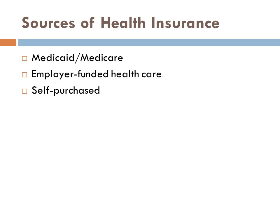 Sources of Health Insurance  Medicaid/Medicare  Employer-funded health care  Self-purchased