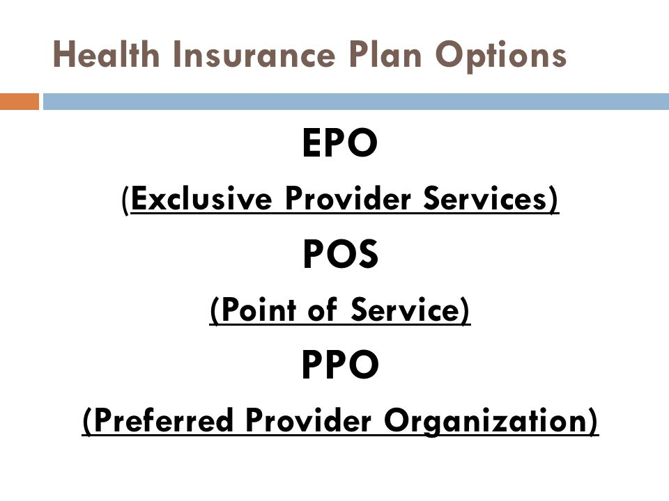 Health Insurance Plan Options EPO (Exclusive Provider Services) POS (Point of Service) PPO (Preferred Provider Organization)