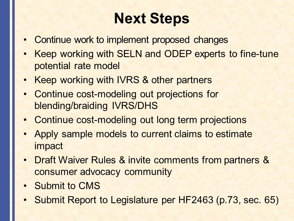 Next Steps Continue work to implement proposed changes Keep working with SELN and ODEP experts to fine-tune potential rate model Keep working with IVRS & other partners Continue cost-modeling out projections for blending/braiding IVRS/DHS Continue cost-modeling out long term projections Apply sample models to current claims to estimate impact Draft Waiver Rules & invite comments from partners & consumer advocacy community Submit to CMS Submit Report to Legislature per HF2463 (p.73, sec.
